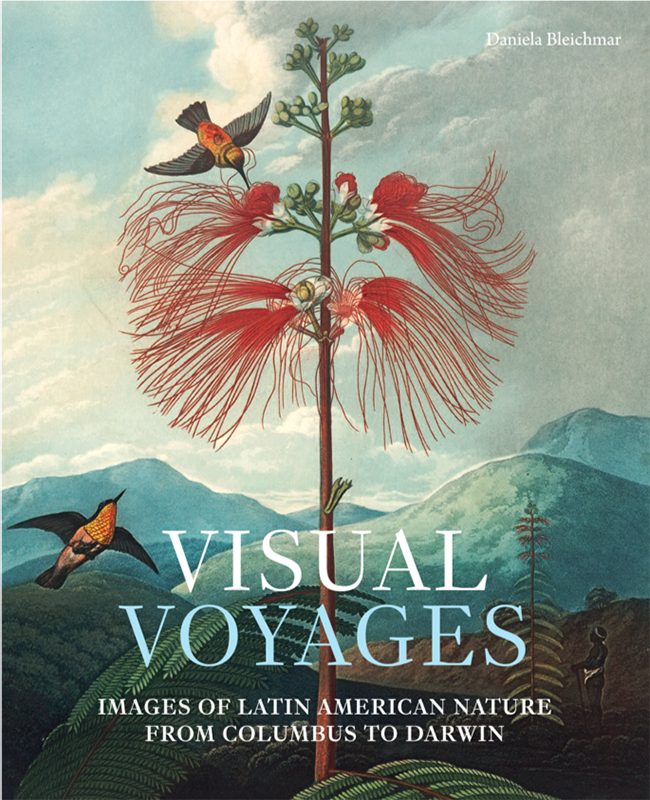 Visual Voyages: Images of Latin American Nature from Columbus to Darwin by Daniela Bleichmar, published by Yale University Press, New Haven, Connecticut, and London, United Kingdom.